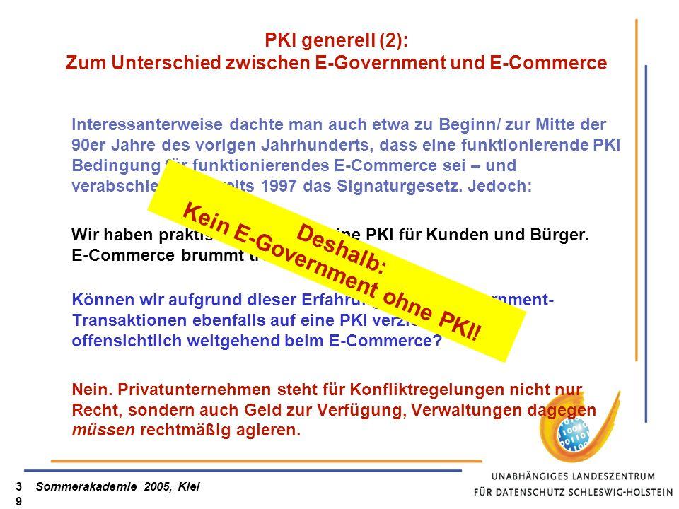 Sommerakademie 2005, Kiel39 PKI generell (2): Zum Unterschied zwischen E-Government und E-Commerce Interessanterweise dachte man auch etwa zu Beginn/ zur Mitte der 90er Jahre des vorigen Jahrhunderts, dass eine funktionierende PKI Bedingung für funktionierendes E-Commerce sei – und verabschiedete bereits 1997 das Signaturgesetz.