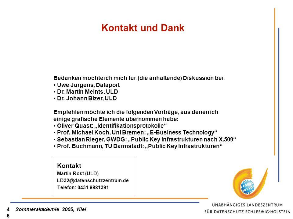 Sommerakademie 2005, Kiel46 Kontakt und Dank Kontakt Martin Rost (ULD) LD32@datenschutzzentrum.de Telefon: 0431 9881391 Bedanken möchte ich mich für (die anhaltende) Diskussion bei Uwe Jürgens, Dataport Dr.