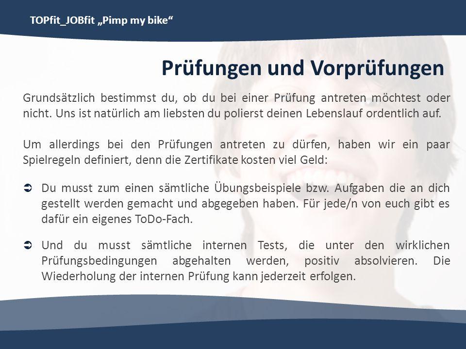 TOPfit_JOBfit Pimp my bike Prüfungen und Vorprüfungen Grundsätzlich bestimmst du, ob du bei einer Prüfung antreten möchtest oder nicht. Uns ist natürl