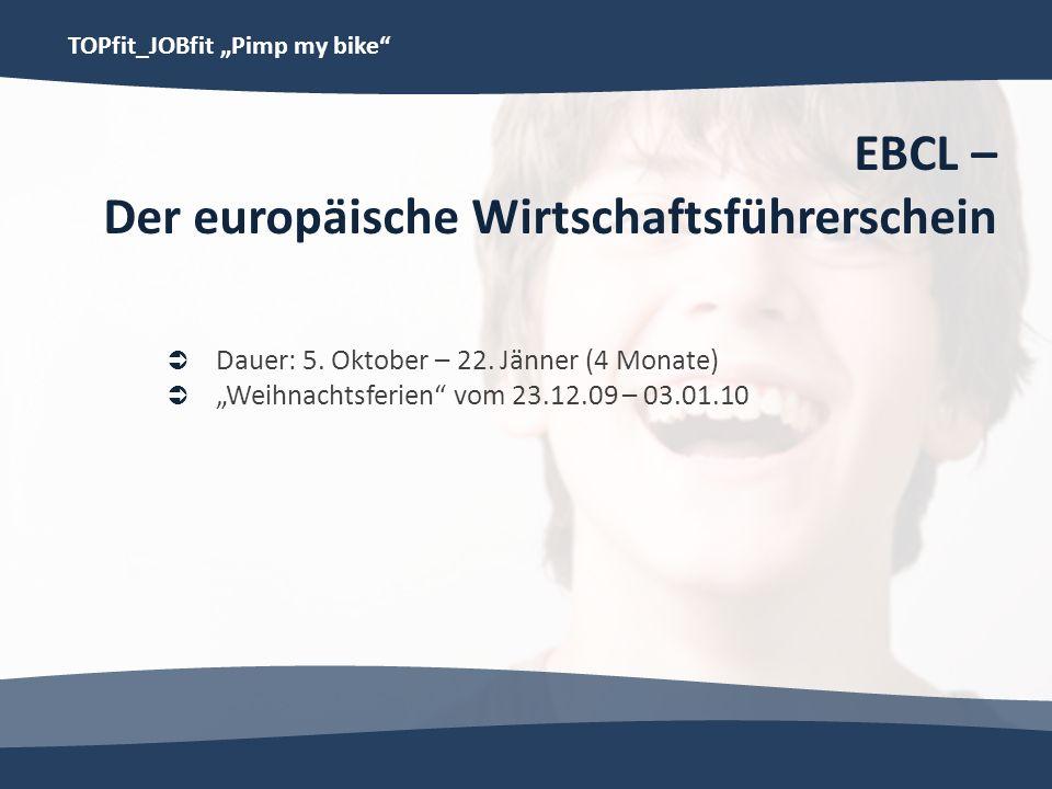 TOPfit_JOBfit Pimp my bike EBCL – Der europäische Wirtschaftsführerschein Dauer: 5. Oktober – 22. Jänner (4 Monate) Weihnachtsferien vom 23.12.09 – 03