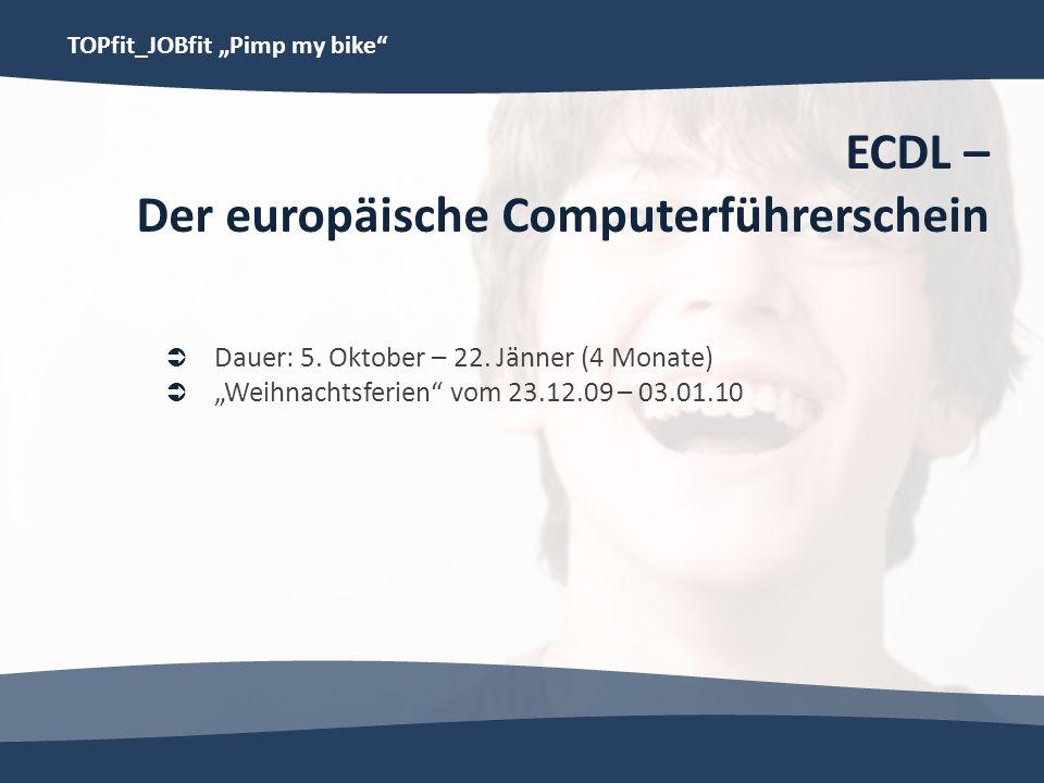 TOPfit_JOBfit Pimp my bike ECDL – Der europäische Computerführerschein Dauer: 5. Oktober – 22. Jänner (4 Monate) Weihnachtsferien vom 23.12.09 – 03.01