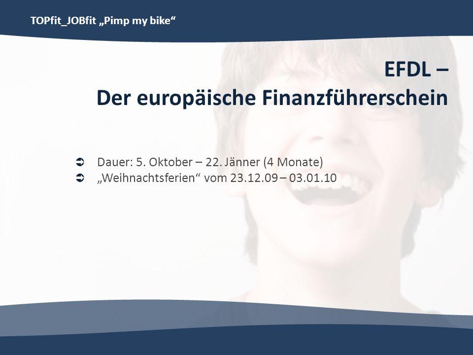 TOPfit_JOBfit Pimp my bike EFDL – Der europäische Finanzführerschein Dauer: 5. Oktober – 22. Jänner (4 Monate) Weihnachtsferien vom 23.12.09 – 03.01.1