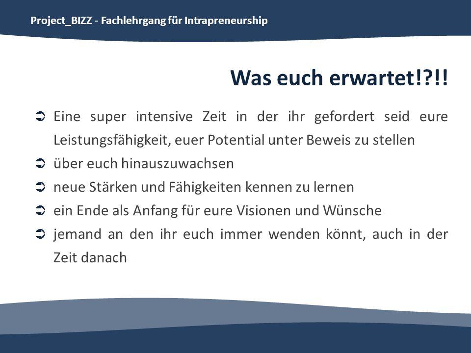 Project_BIZZ - Fachlehrgang für Intrapreneurship Was euch erwartet!?!! Eine super intensive Zeit in der ihr gefordert seid eure Leistungsfähigkeit, eu