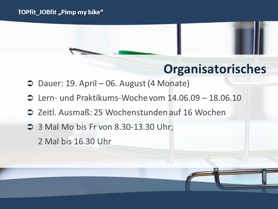 TOPfit_JOBfit Pimp my bike Organisatorisches Dauer: 19. April – 06. August (4 Monate) Lern- und Praktikums-Woche vom 14.06.09 – 18.06.10 Zeitl. Ausmaß