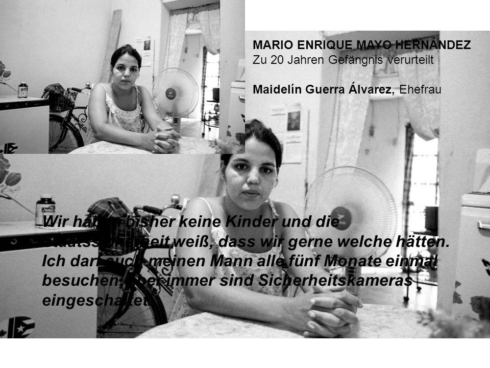 MARIO ENRIQUE MAYO HERNÁNDEZ Zu 20 Jahren Gefängnis verurteilt Maidelín Guerra Álvarez, Ehefrau Wir haben bisher keine Kinder und die Staatssicherheit weiß, dass wir gerne welche hätten.