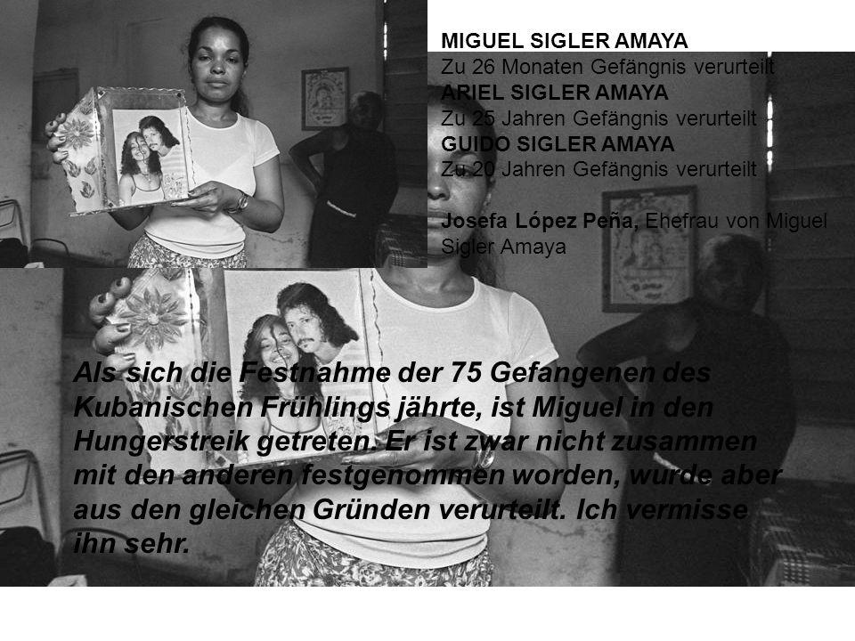MIGUEL SIGLER AMAYA Zu 26 Monaten Gefängnis verurteilt ARIEL SIGLER AMAYA Zu 25 Jahren Gefängnis verurteilt GUIDO SIGLER AMAYA Zu 20 Jahren Gefängnis verurteilt Josefa López Peña, Ehefrau von Miguel Sigler Amaya Als sich die Festnahme der 75 Gefangenen des Kubanischen Frühlings jährte, ist Miguel in den Hungerstreik getreten.