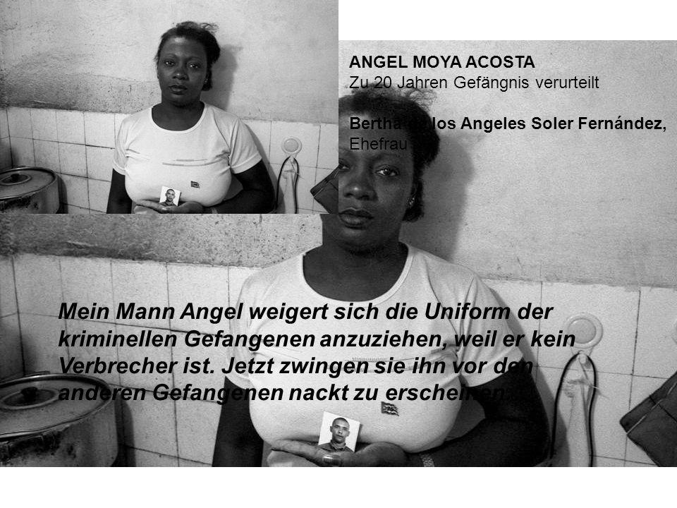 ANGEL MOYA ACOSTA Zu 20 Jahren Gefängnis verurteilt Bertha de los Angeles Soler Fernández, Ehefrau Mein Mann Angel weigert sich die Uniform der kriminellen Gefangenen anzuziehen, weil er kein Verbrecher ist.