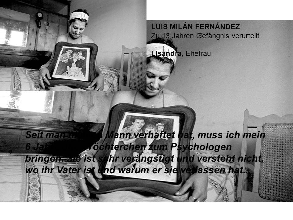 LUIS MILÁN FERNÁNDEZ Zu 13 Jahren Gefängnis verurteilt Lisandra, Ehefrau Seit man meinen Mann verhaftet hat, muss ich mein 6 Jahre altes Töchterchen zum Psychologen bringen.