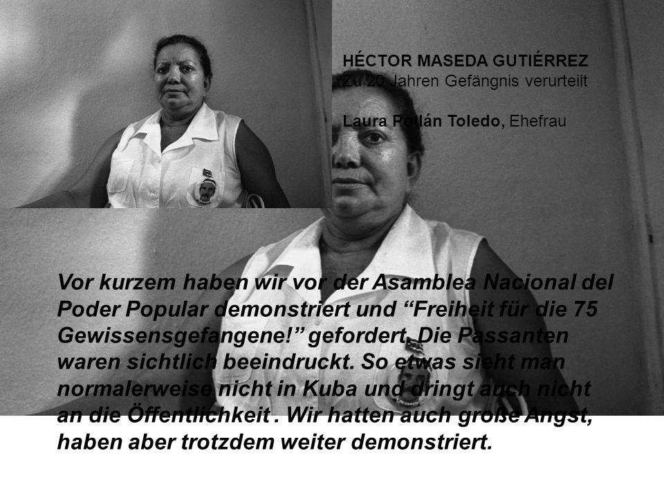 HÉCTOR MASEDA GUTIÉRREZ Zu 20 Jahren Gefängnis verurteilt Laura Pollán Toledo, Ehefrau Vor kurzem haben wir vor der Asamblea Nacional del Poder Popular demonstriert und Freiheit für die 75 Gewissensgefangene.