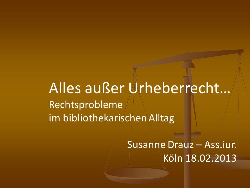 Alles außer Urheberrecht… Rechtsprobleme im bibliothekarischen Alltag Susanne Drauz – Ass.iur. Köln 18.02.2013