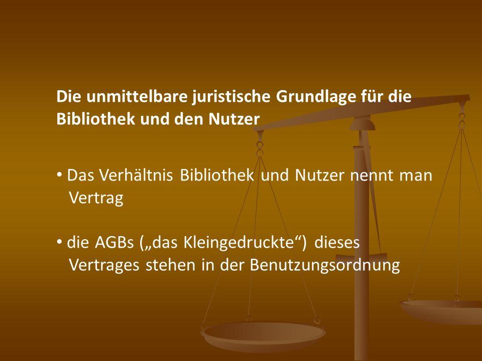 Die unmittelbare juristische Grundlage für die Bibliothek und den Nutzer Das Verhältnis Bibliothek und Nutzer nennt man Vertrag die AGBs (das Kleinged