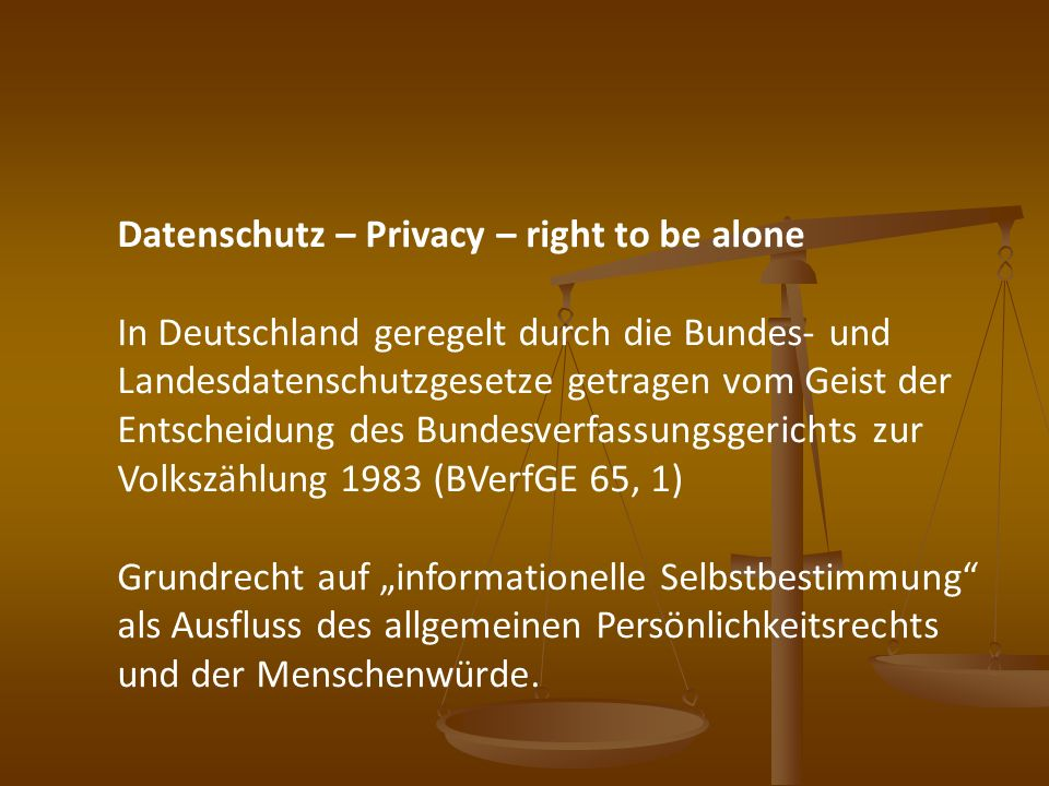 Datenschutz – Privacy – right to be alone In Deutschland geregelt durch die Bundes- und Landesdatenschutzgesetze getragen vom Geist der Entscheidung d