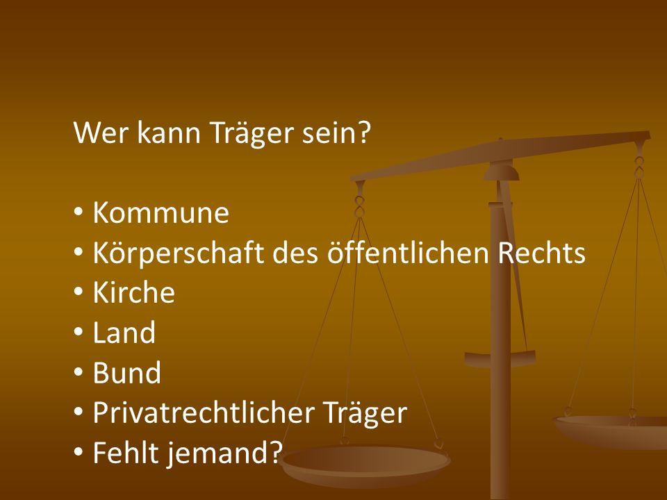 Wer kann Träger sein? Kommune Körperschaft des öffentlichen Rechts Kirche Land Bund Privatrechtlicher Träger Fehlt jemand?