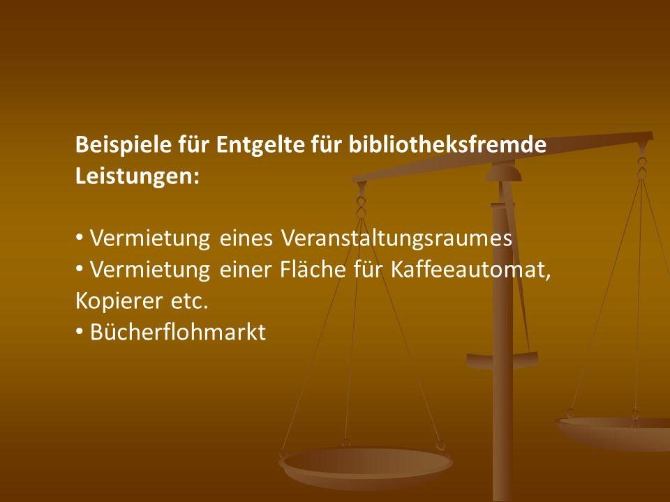 Beispiele für Entgelte für bibliotheksfremde Leistungen: Vermietung eines Veranstaltungsraumes Vermietung einer Fläche für Kaffeeautomat, Kopierer etc