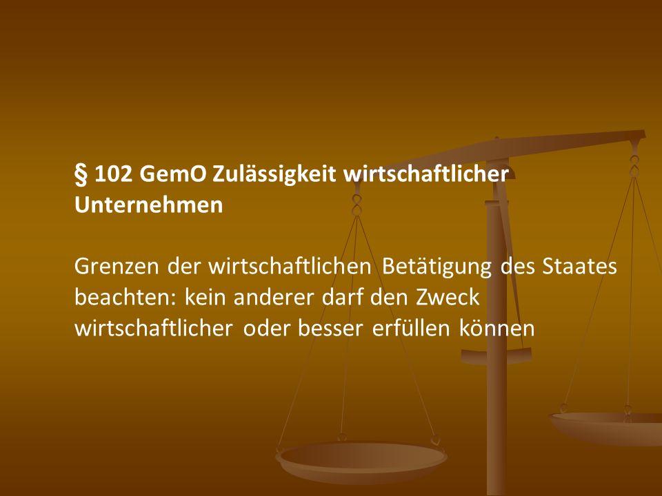 § 102 GemO Zulässigkeit wirtschaftlicher Unternehmen Grenzen der wirtschaftlichen Betätigung des Staates beachten: kein anderer darf den Zweck wirtsch