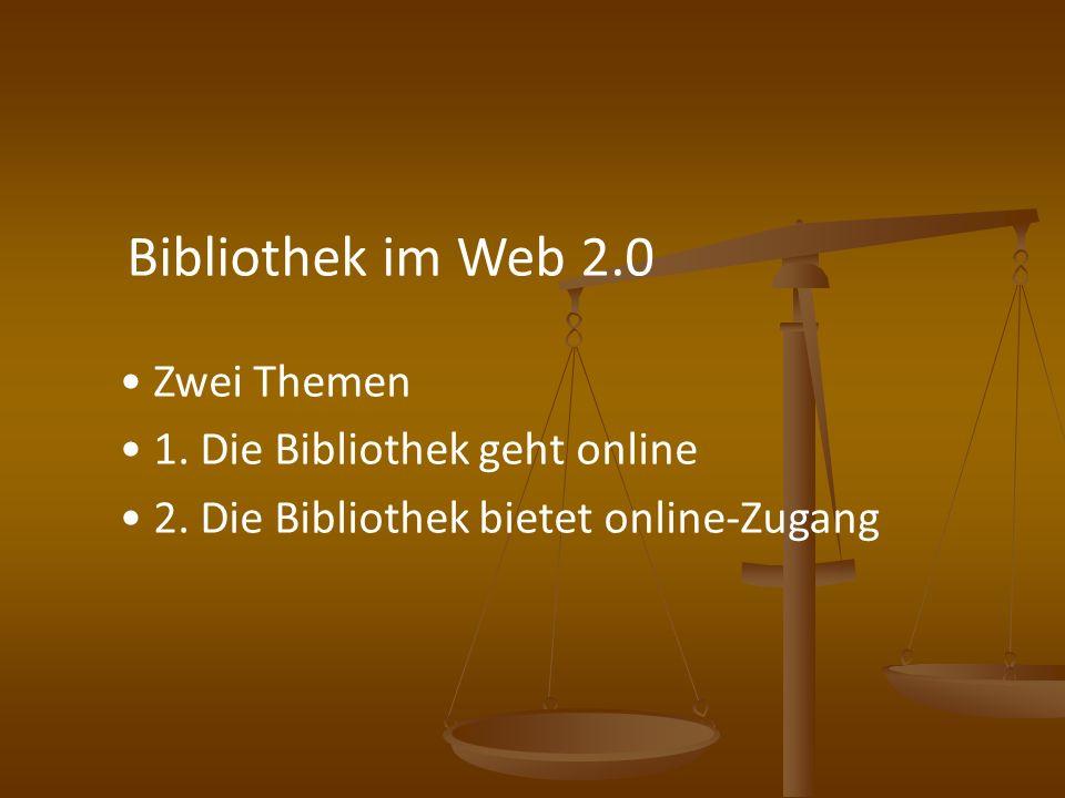 Bibliothek im Web 2.0 Zwei Themen 1. Die Bibliothek geht online 2. Die Bibliothek bietet online-Zugang