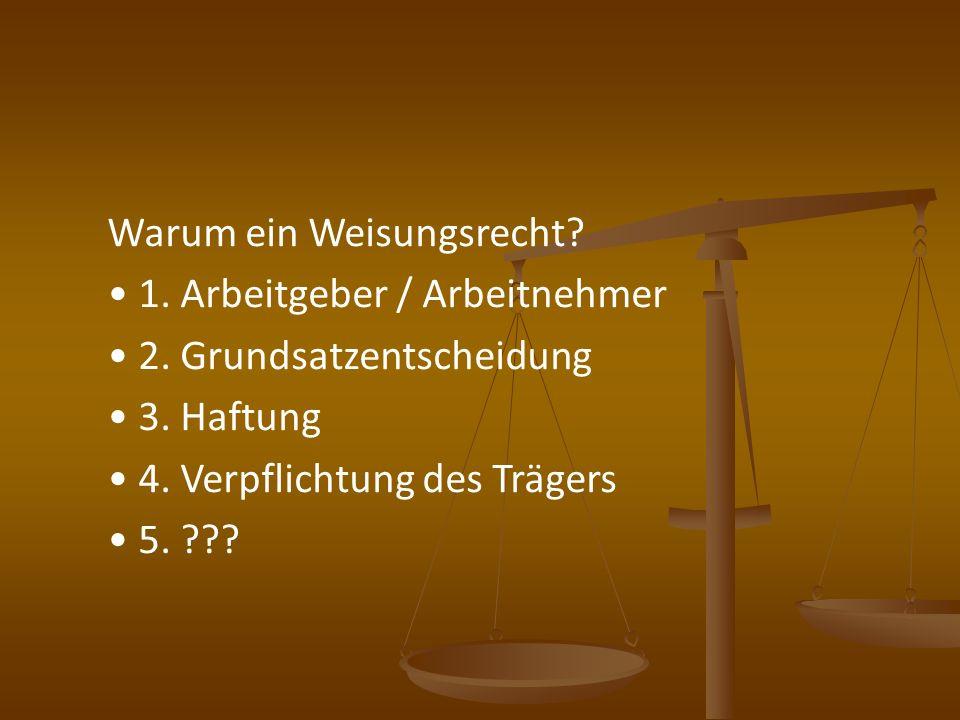 Warum ein Weisungsrecht? 1. Arbeitgeber / Arbeitnehmer 2. Grundsatzentscheidung 3. Haftung 4. Verpflichtung des Trägers 5. ???