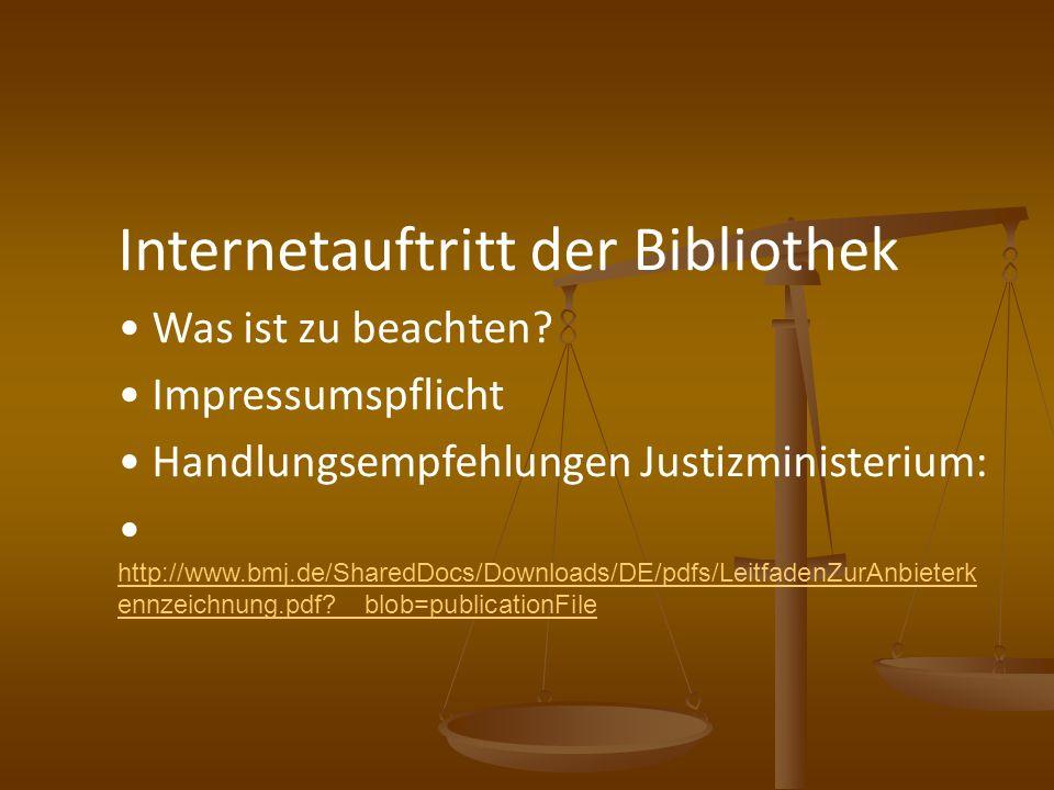 Internetauftritt der Bibliothek Was ist zu beachten? Impressumspflicht Handlungsempfehlungen Justizministerium: http://www.bmj.de/SharedDocs/Downloads