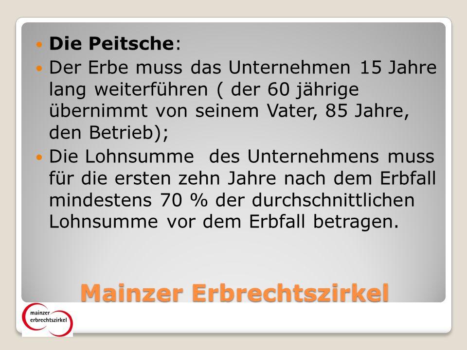 Mainzer Erbrechtszirkel Die Peitsche: Der Erbe muss das Unternehmen 15 Jahre lang weiterführen ( der 60 jährige übernimmt von seinem Vater, 85 Jahre, den Betrieb); Die Lohnsumme des Unternehmens muss für die ersten zehn Jahre nach dem Erbfall mindestens 70 % der durchschnittlichen Lohnsumme vor dem Erbfall betragen.