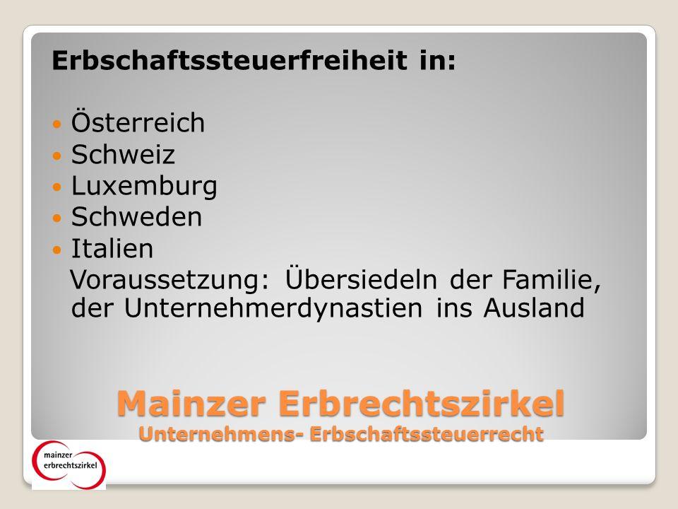 Mainzer Erbrechtszirkel Unternehmens- Erbschaftssteuerrecht Erbschaftssteuerfreiheit in: Österreich Schweiz Luxemburg Schweden Italien Voraussetzung: Übersiedeln der Familie, der Unternehmerdynastien ins Ausland