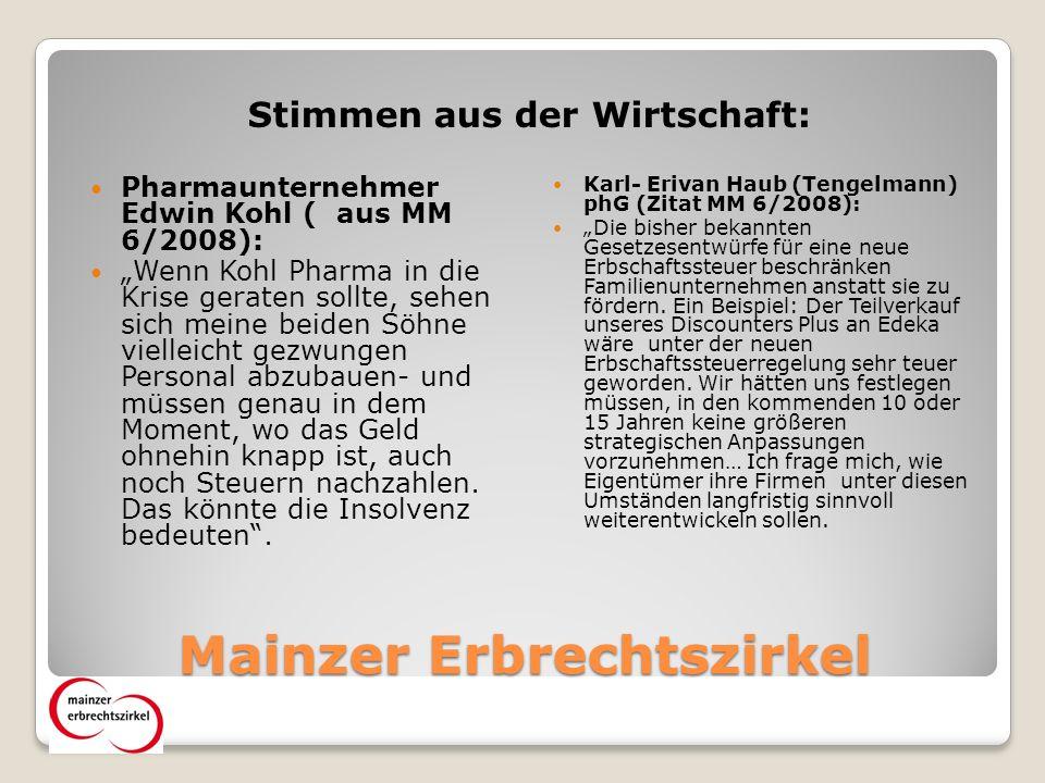 Mainzer Erbrechtszirkel Stimmen aus der Wirtschaft: Pharmaunternehmer Edwin Kohl ( aus MM 6/2008): Wenn Kohl Pharma in die Krise geraten sollte, sehen sich meine beiden Söhne vielleicht gezwungen Personal abzubauen- und müssen genau in dem Moment, wo das Geld ohnehin knapp ist, auch noch Steuern nachzahlen.