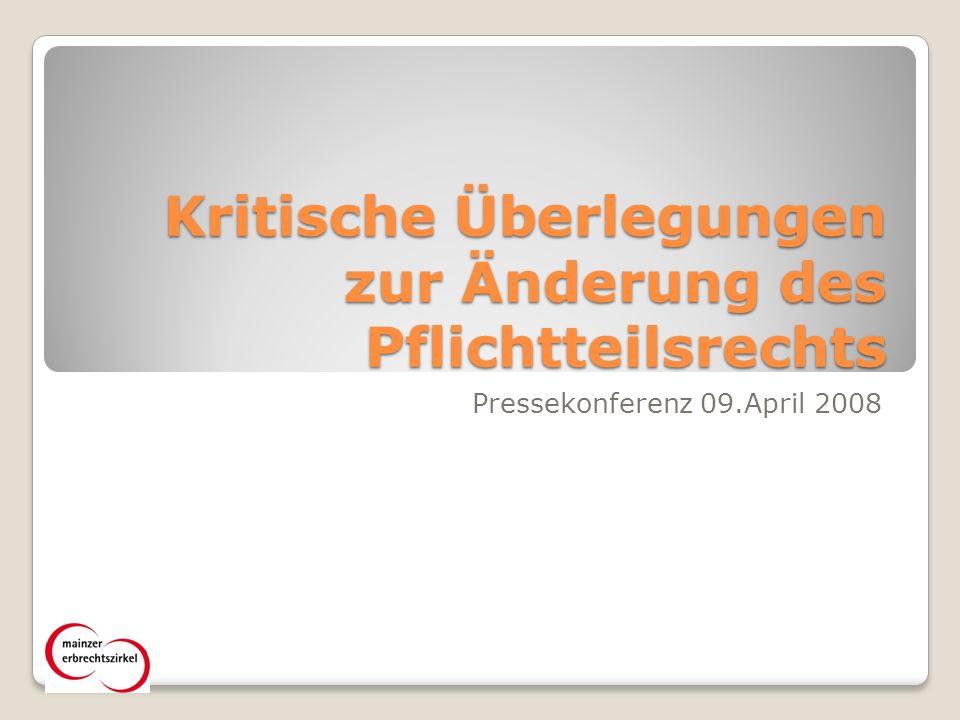 Kritische Überlegungen zur Änderung des Pflichtteilsrechts Pressekonferenz 09.April 2008