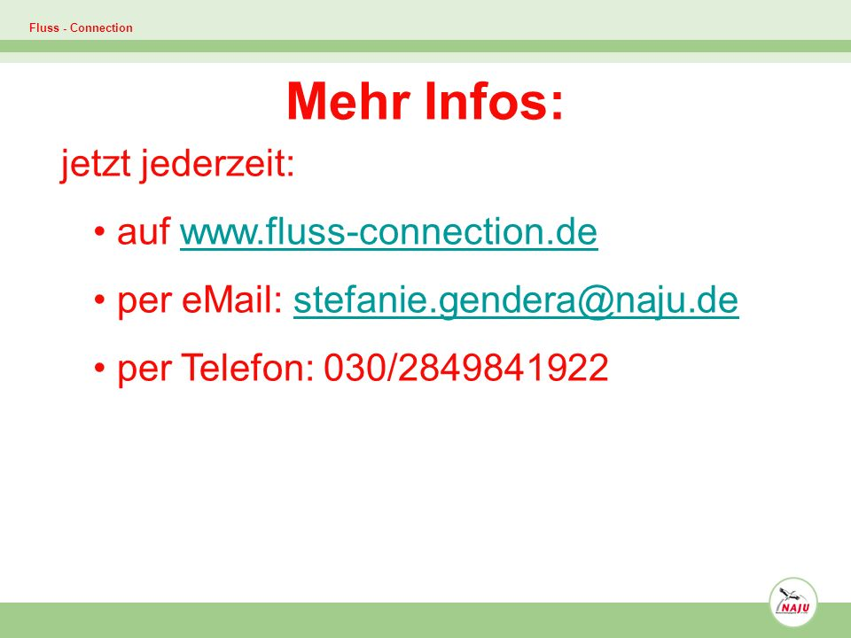 Fluss - Connection Mehr Infos: jetzt jederzeit: auf www.fluss-connection.dewww.fluss-connection.de per eMail: stefanie.gendera@naju.destefanie.gendera@naju.de per Telefon: 030/2849841922