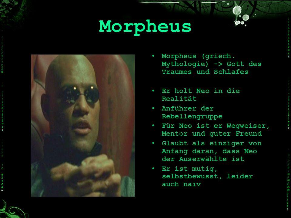 Morpheus Morpheus (griech. Mythologie) -> Gott des Traumes und Schlafes Er holt Neo in die Realität Anführer der Rebellengruppe Für Neo ist er Wegweis