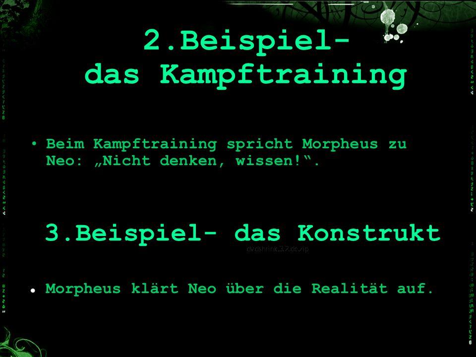 2.Beispiel- das Kampftraining Beim Kampftraining spricht Morpheus zu Neo: Nicht denken, wissen!. 3.Beispiel- das Konstrukt Morpheus klärt Neo über die