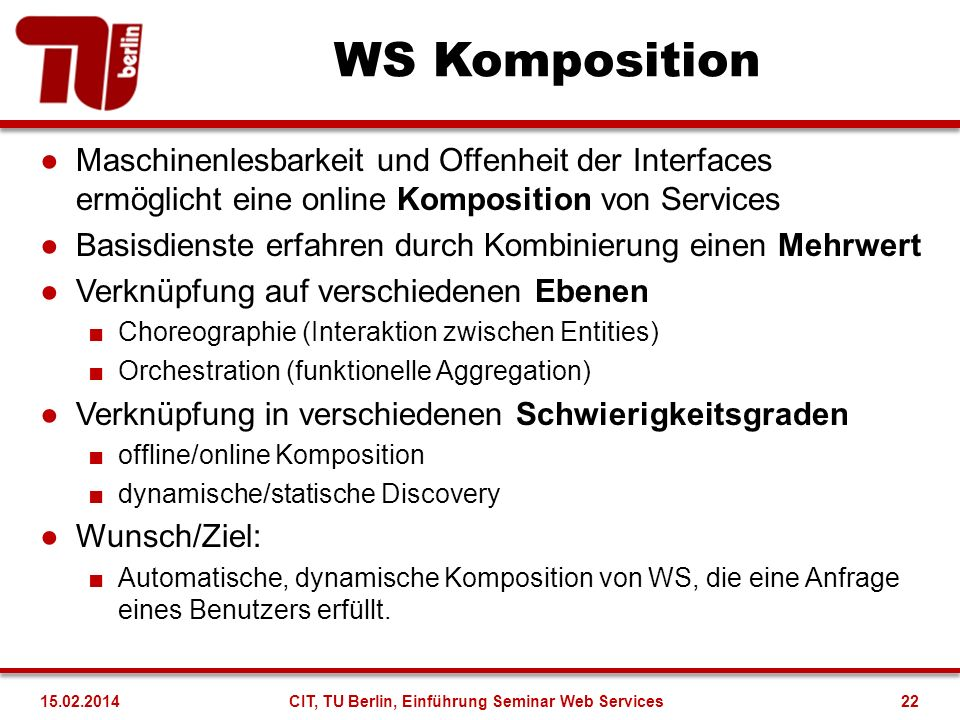 Beispiel: WS Komposition Holiday WS INTERFACE get request provide offer receive selection send confirmation INTERFACE get request provide offer receive selection send confirmation Flight WS INTERFACE get request provide offer receive selection send confirmation INTERFACE get request provide offer receive selection send confirmation Hotel WS INTERFACE get request provide offer receive selection send confirmation INTERFACE get request provide offer receive selection send confirmation Car WS Ich bin urlaubsreif! INTERFACE get request provide offer receive selection send confirmation INTERFACE get request provide offer receive selection send confirmation 23CIT, TU Berlin, Einführung Seminar Web Services15.02.2014