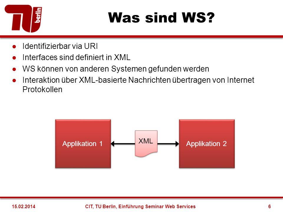 WS Komponenten Finden (Discovery) [UDDI] Herausfinden wo sich WS befinden und welche Unternehmen sie anbieten Beschreibung (Description) [WSDL] Beschreibung eines WS und wie man mit ihm interagieren kann Kapselung (Packaging) [SOAP] Die Kapselung der Interaktion mit einem WS Transport (Transport) [HTTP] Übertragung der Daten durch das Internet 7CIT, TU Berlin, Einführung Seminar Web Services15.02.2014