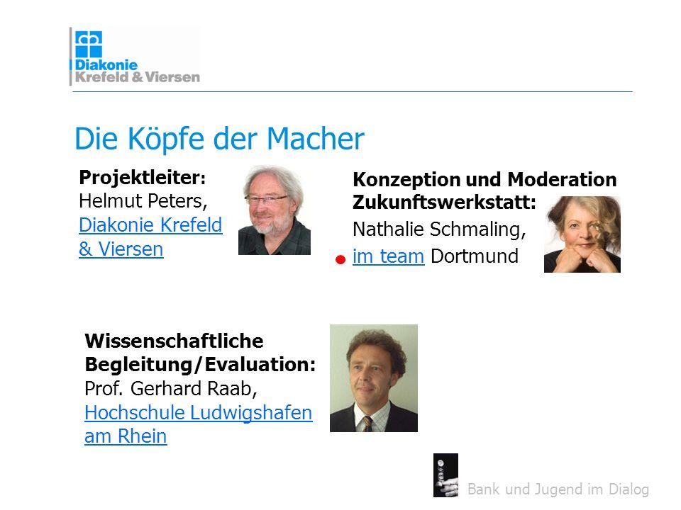 Bank und Jugend im Dialog Die Köpfe der Macher Projektleiter : Helmut Peters, Diakonie Krefeld & Viersen Diakonie Krefeld & Viersen Konzeption und Mod