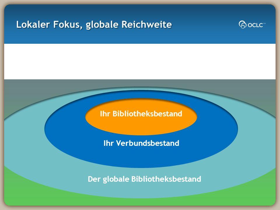 Lokaler Fokus, globale Reichweite Ihr Bibliotheksbestand Ihr Verbundsbestand Der globale Bibliotheksbestand