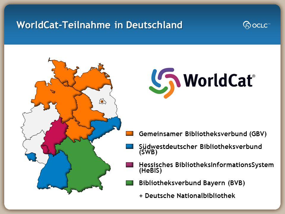 WorldCat-Teilnahme in Deutschland Gemeinsamer Bibliotheksverbund (GBV) Südwestdeutscher Bibliotheksverbund (SWB) Hessisches BibliotheksInformationsSystem (HeBIS) Bibliotheksverbund Bayern (BVB) + Deutsche Nationalbibliothek