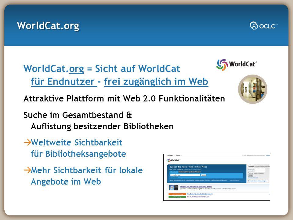 WorldCat.org WorldCat.org = Sicht auf WorldCat für Endnutzer - frei zugänglich im Web Attraktive Plattform mit Web 2.0 Funktionalitäten Suche im Gesamtbestand & Auflistung besitzender Bibliotheken Weltweite Sichtbarkeit für Bibliotheksangebote Mehr Sichtbarkeit für lokale Angebote im Web
