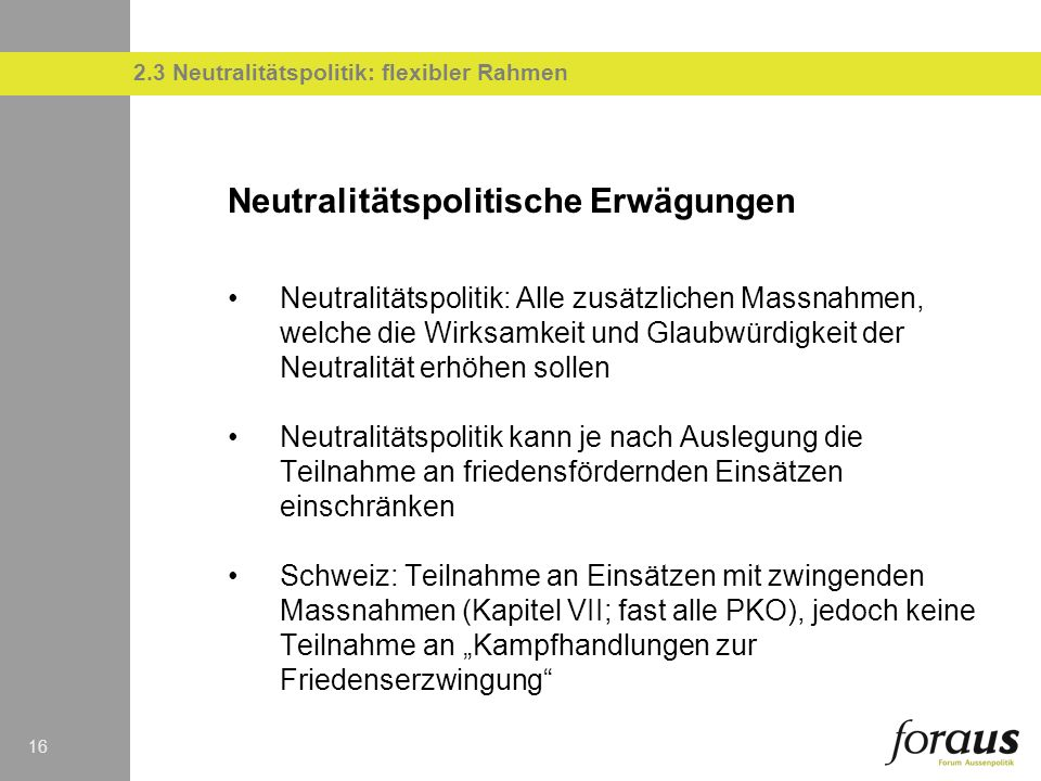 16 Neutralitätspolitische Erwägungen Neutralitätspolitik: Alle zusätzlichen Massnahmen, welche die Wirksamkeit und Glaubwürdigkeit der Neutralität erhöhen sollen Neutralitätspolitik kann je nach Auslegung die Teilnahme an friedensfördernden Einsätzen einschränken Schweiz: Teilnahme an Einsätzen mit zwingenden Massnahmen (Kapitel VII; fast alle PKO), jedoch keine Teilnahme an Kampfhandlungen zur Friedenserzwingung 2.3 Neutralitätspolitik: flexibler Rahmen