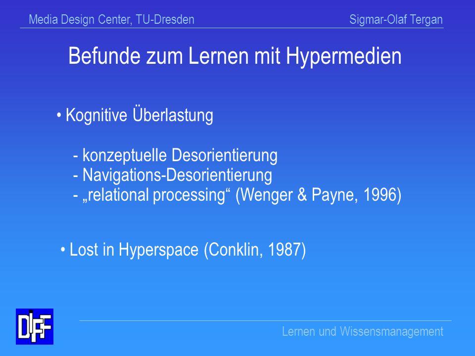 Media Design Center, TU-Dresden Sigmar-Olaf Tergan Lernen und Wissensmanagement Befunde zum Lernen mit Hypermedien Hypermedien erweisen sich zur Förderung des Verstehens und Behaltens als wenig effektiv Es bestehen vielfach Lernschwierigkeiten Es bestehen Wechselwirkungen mit Lernvoraussetzungen, Inhalts-/Aufgabenmerkmalen, Formen instruktionaler Unterstützung, Kontextbedingungen Erwartungen wurden enttäuscht (Chen & Rada, 1996; Hasebrook, 1995; Rouet, 1992; Schulmeister,1996; Tergan, 1997)