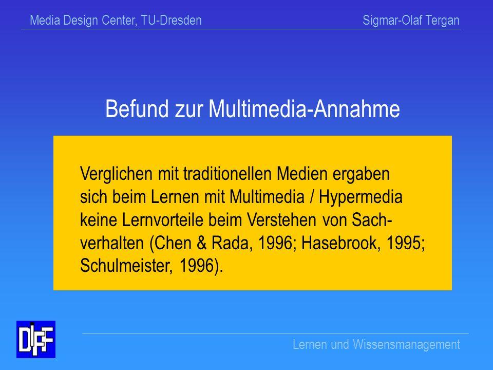 Media Design Center, TU-Dresden Sigmar-Olaf Tergan Lernen und Wissensmanagement Beispiel: Multimedia-Annahme Die Präsentation von Inhalten mittels verschiedener Symbolsysteme und für unterschiedliche Sinneskanäle fördert den Aufbau kognitiver Strukturen und trägt zu einem vertieften Verstehen von Sachverhalten bei.