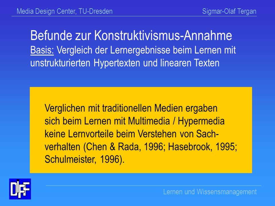 Media Design Center, TU-Dresden Sigmar-Olaf Tergan Lernen und Wissensmanagement Beispiel: Konstruktivismus-Annahme Beim selbstgesteuerten Lernen mit Hypermedien wird eine konstruktive / konstruktivistische Verarbeitung unterstützt.