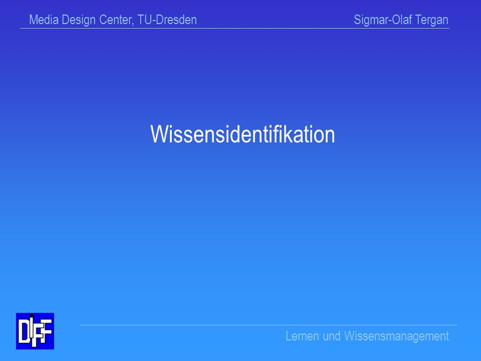 Media Design Center, TU-Dresden Sigmar-Olaf Tergan Lernen und Wissensmanagement Wissensbewertung (Evaluation) Kriteriumslisten für Ist-Soll-Vergleich Konkrete Wissensanwendung auf Aufgabenstellung (informeller Test) Mind maps Methoden