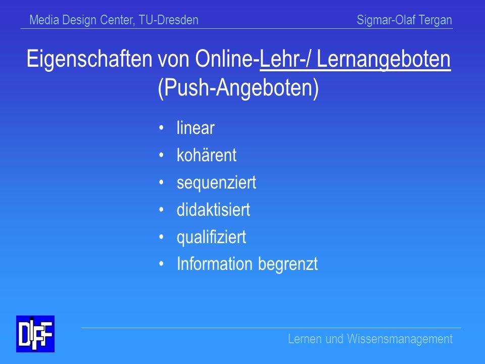 Media Design Center, TU-Dresden Sigmar-Olaf Tergan Lernen und Wissensmanagement Medien der Informationsbeschaffung Push-/Pull-Medien Pull-Medien dienen der selbstgesteuerten Suche nach Wissensressourcen Push-Medien dienen der Vermittlung von Wissensressourcen