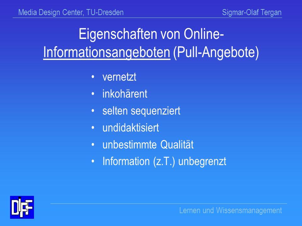 Media Design Center, TU-Dresden Sigmar-Olaf Tergan Lernen und Wissensmanagement Eigenschaften von Online-Lehr-/ Lernangeboten (Push-Angeboten) linear kohärent sequenziert didaktisiert qualifiziert Information begrenzt