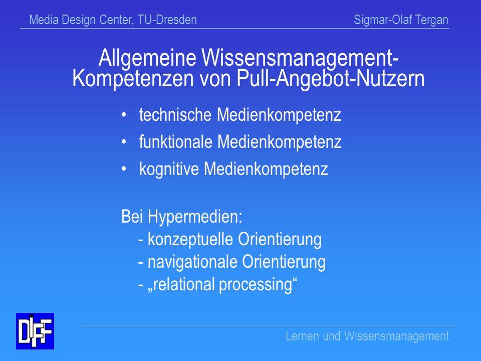 Media Design Center, TU-Dresden Sigmar-Olaf Tergan Lernen und Wissensmanagement vernetzt inkohärent selten sequenziert undidaktisiert unbestimmte Qualität Information (z.T.) unbegrenzt Eigenschaften von Online- Informationsangeboten (Pull-Angebote)