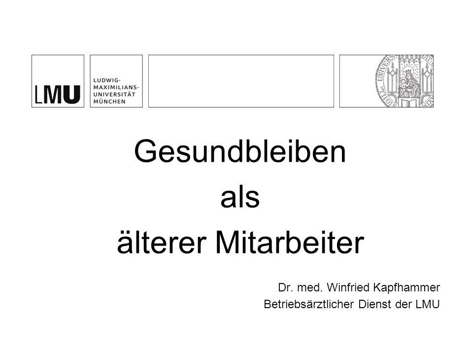 Gesundbleiben als älterer Mitarbeiter Dr. med. Winfried Kapfhammer Betriebsärztlicher Dienst der LMU
