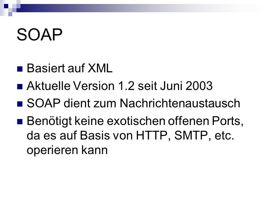SOAP Basiert auf XML Aktuelle Version 1.2 seit Juni 2003 SOAP dient zum Nachrichtenaustausch Benötigt keine exotischen offenen Ports, da es auf Basis