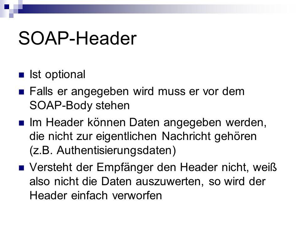 SOAP-Header Ist optional Falls er angegeben wird muss er vor dem SOAP-Body stehen Im Header können Daten angegeben werden, die nicht zur eigentlichen