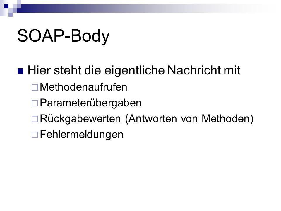 SOAP-Body Hier steht die eigentliche Nachricht mit Methodenaufrufen Parameterübergaben Rückgabewerten (Antworten von Methoden) Fehlermeldungen