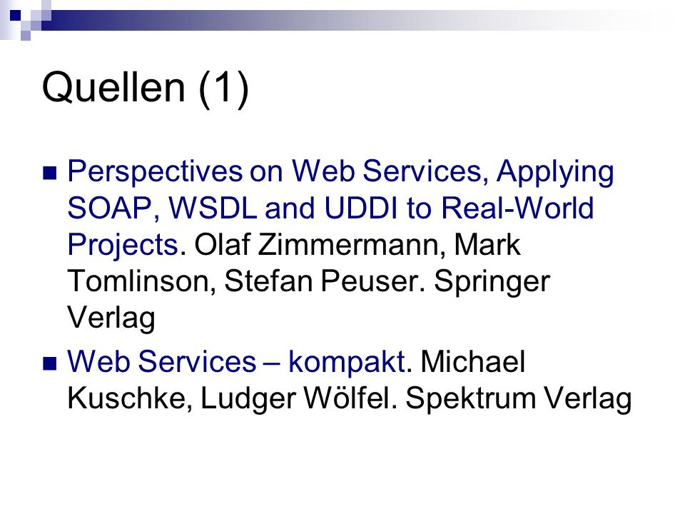 Quellen (1) Perspectives on Web Services, Applying SOAP, WSDL and UDDI to Real-World Projects. Olaf Zimmermann, Mark Tomlinson, Stefan Peuser. Springe
