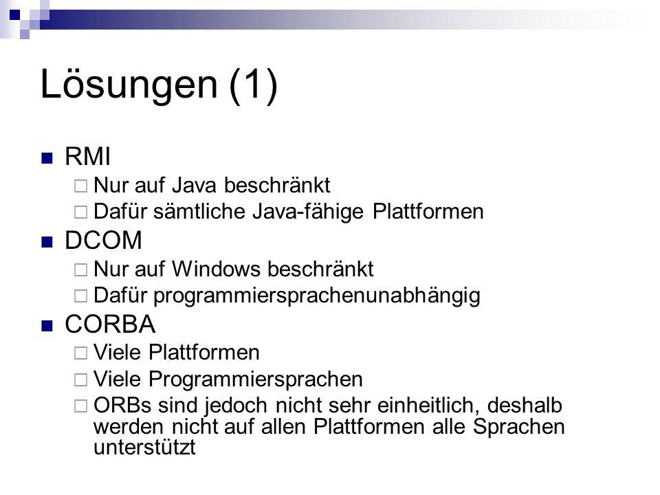 Lösungen (1) RMI Nur auf Java beschränkt Dafür sämtliche Java-fähige Plattformen DCOM Nur auf Windows beschränkt Dafür programmiersprachenunabhängig C