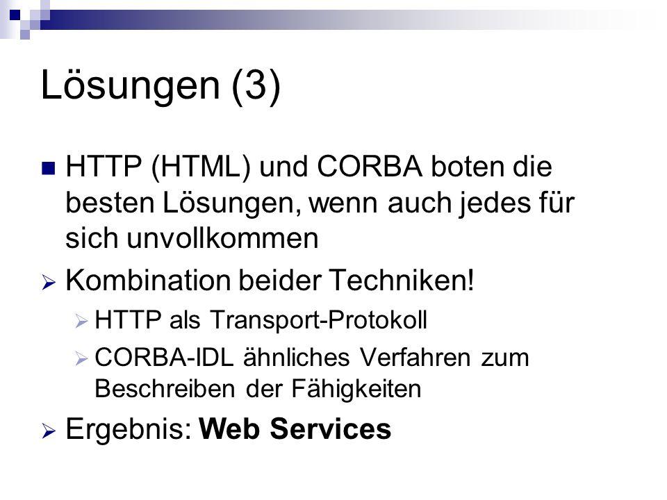 Lösungen (3) HTTP (HTML) und CORBA boten die besten Lösungen, wenn auch jedes für sich unvollkommen Kombination beider Techniken! HTTP als Transport-P